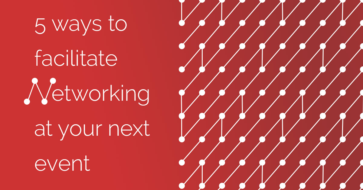 5 WAYS TO FACILITATE NETWORKING AT YOUR NEXT EVENT